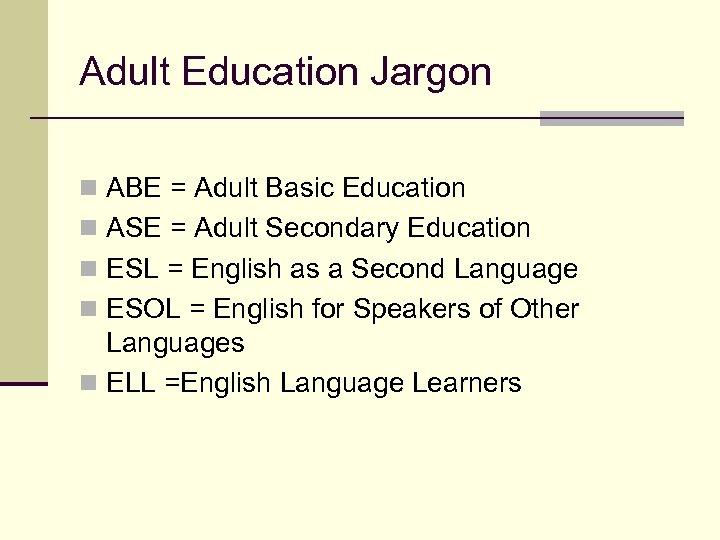 Adult Education Jargon n ABE = Adult Basic Education n ASE = Adult Secondary