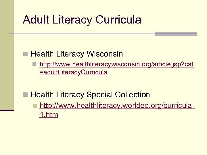Adult Literacy Curricula n Health Literacy Wisconsin n http: //www. healthliteracywisconsin. org/article. jsp? cat