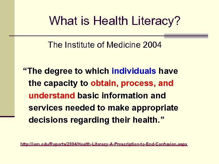 """What is Health Literacy? The Institute of Medicine 2004 """"The degree to which individuals"""