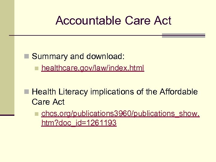 Accountable Care Act n Summary and download: n healthcare. gov/law/index. html n Health Literacy