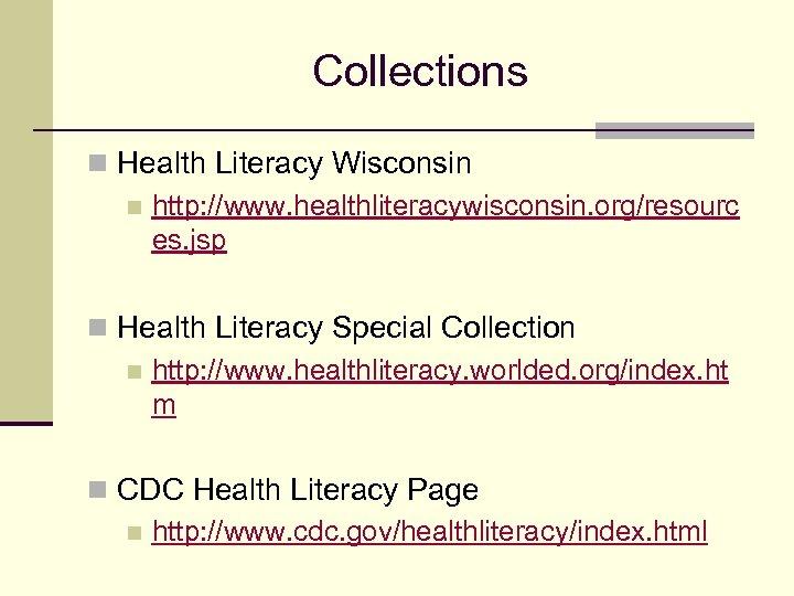 Collections n Health Literacy Wisconsin n http: //www. healthliteracywisconsin. org/resourc es. jsp n Health