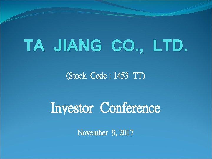 TA JIANG CO. , LTD. (Stock Code : 1453 TT) Investor Conference November 9,