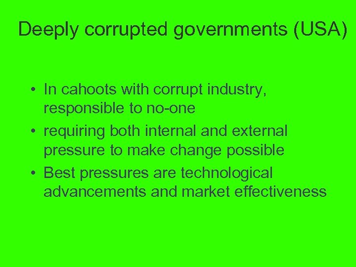 Deeply corrupted governments (USA) • In cahoots with corrupt industry, responsible to no-one •