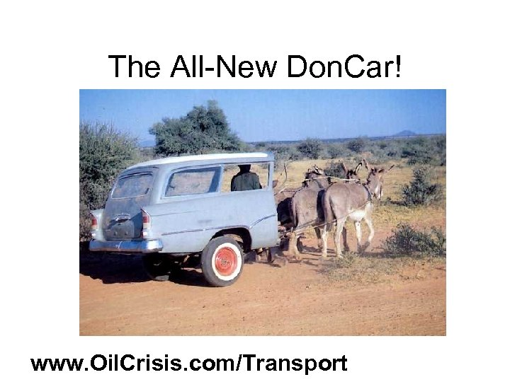 The All-New Don. Car! www. Oil. Crisis. com/Transport