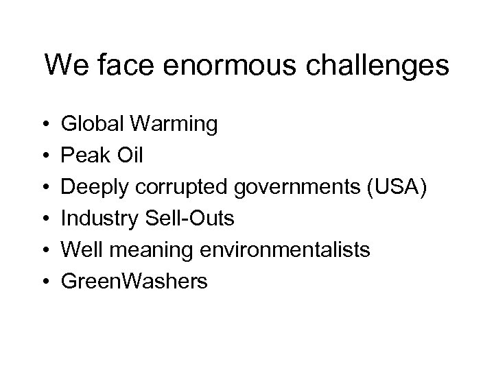 We face enormous challenges • • • Global Warming Peak Oil Deeply corrupted governments