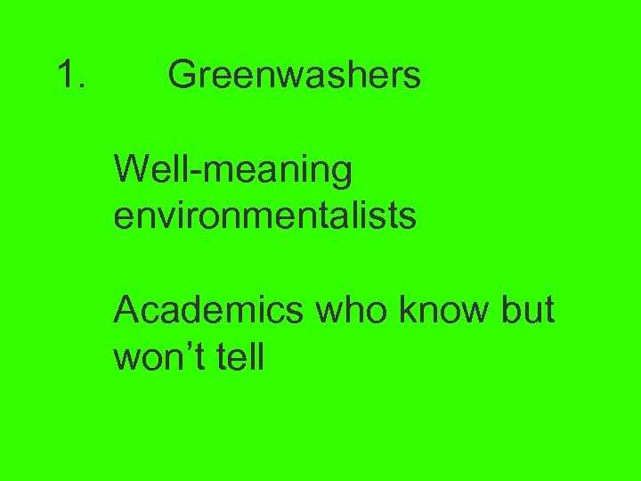 1. Greenwashers Well-meaning environmentalists Academics who know but won't tell