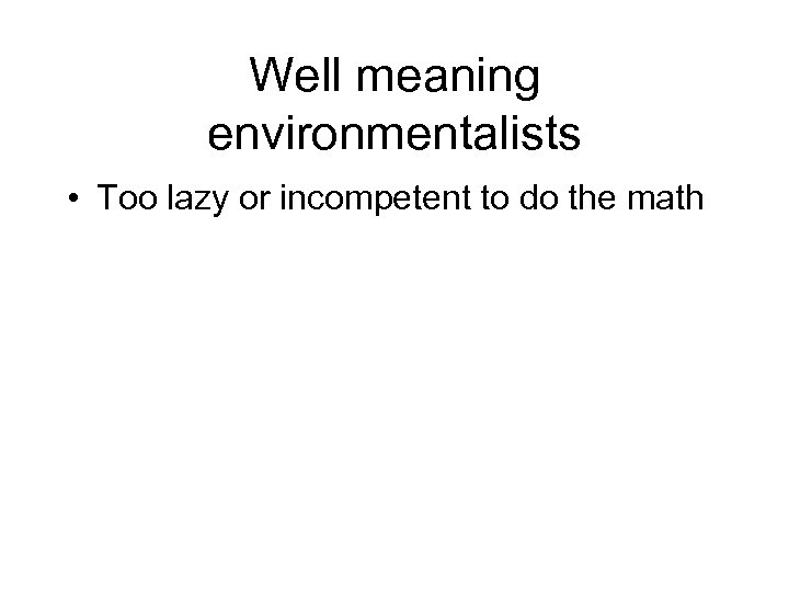 Well meaning environmentalists • Too lazy or incompetent to do the math