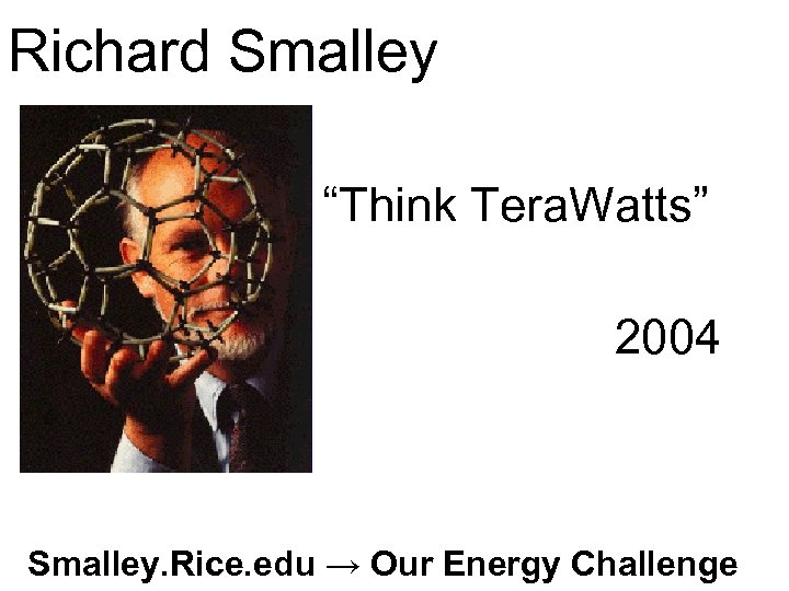"""Richard Smalley """"Think Tera. Watts"""" 2004 Smalley. Rice. edu → Our Energy Challenge"""