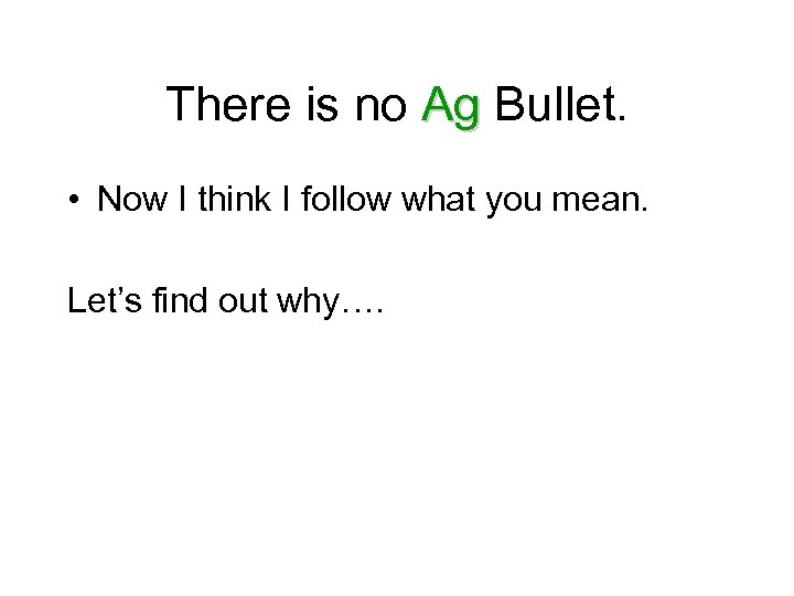 There is no Ag Bullet. • Now I think I follow what you mean.