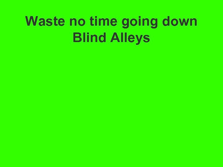 Waste no time going down Blind Alleys