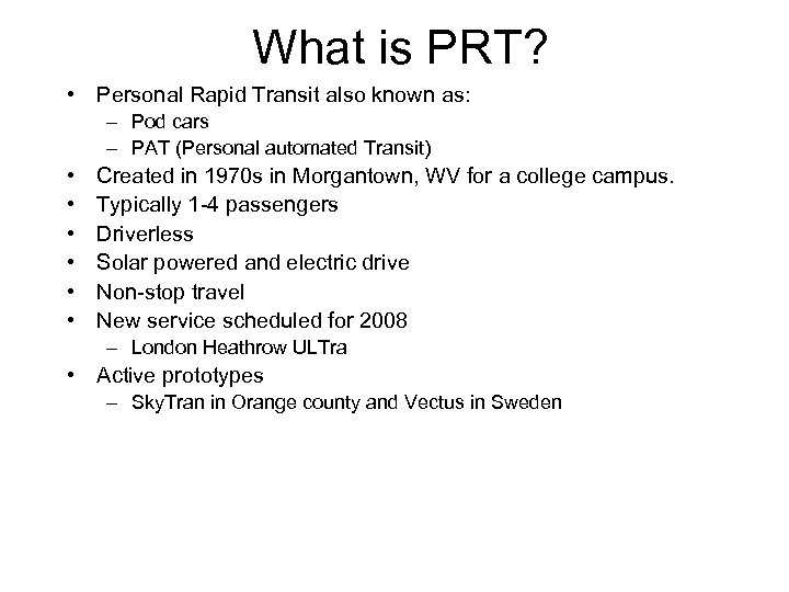 What is PRT? • Personal Rapid Transit also known as: – Pod cars –