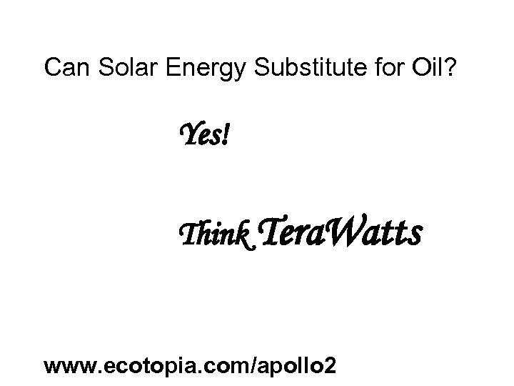 Can Solar Energy Substitute for Oil? Yes! Think Tera. Watts www. ecotopia. com/apollo 2