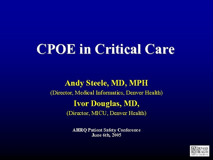 CPOE in Critical Care Andy Steele, MD, MPH (Director, Medical Informatics, Denver Health) Ivor