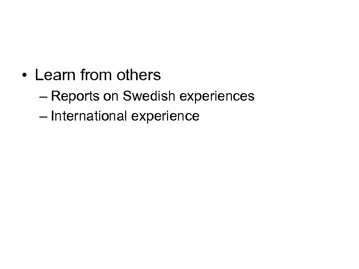 • Learn from others – Reports on Swedish experiences – International experience