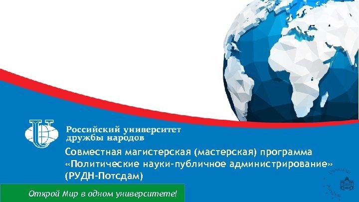 Совместная магистерская (мастерская) программа «Политические науки-публичное администрирование» (РУДН-Потсдам) Открой Мир в одном университете!