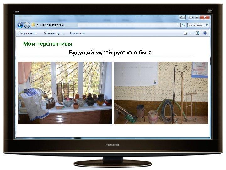 Мои перспективы Будущий музей русского быта