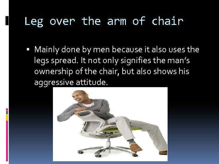 Leg over the arm of chair Mainly done by men because it also uses