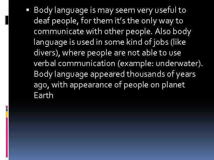 Body language is may seem very useful to deaf people, for them it's