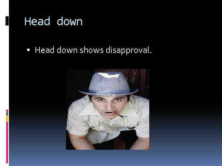 Head down shows disapproval.