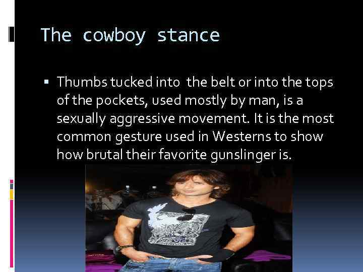 The cowboy stance Thumbs tucked into the belt or into the tops of the
