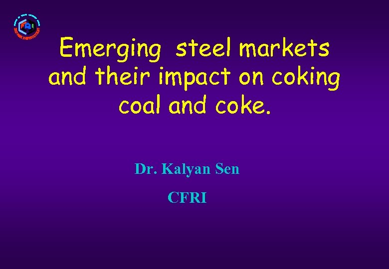Emerging steel markets and their impact on coking coal and coke. Dr. Kalyan Sen