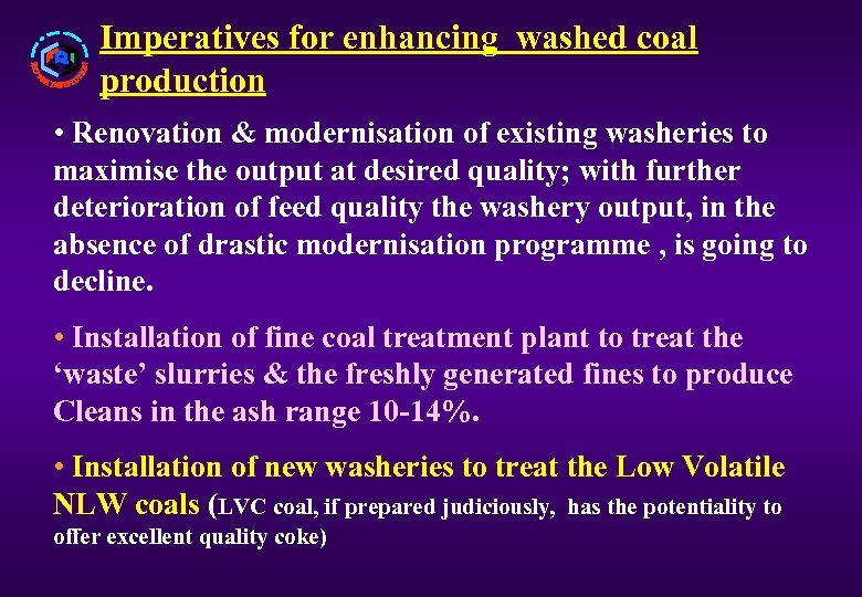 Imperatives for enhancing washed coal production • Renovation & modernisation of existing washeries to