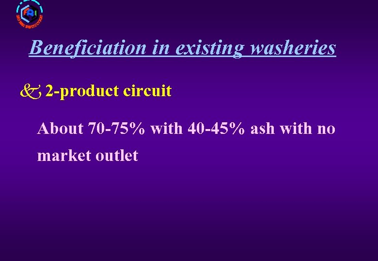 Beneficiation in existing washeries k 2 -product circuit About 70 -75% with 40 -45%