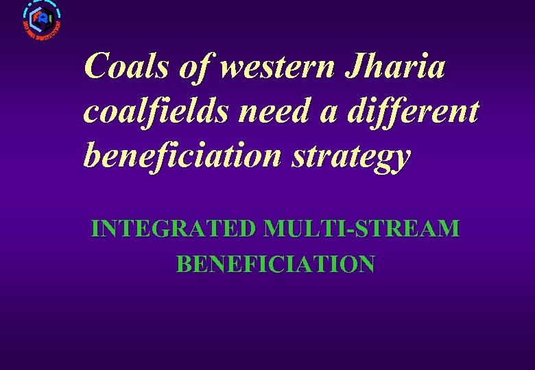 Coals of western Jharia coalfields need a different beneficiation strategy INTEGRATED MULTI-STREAM BENEFICIATION