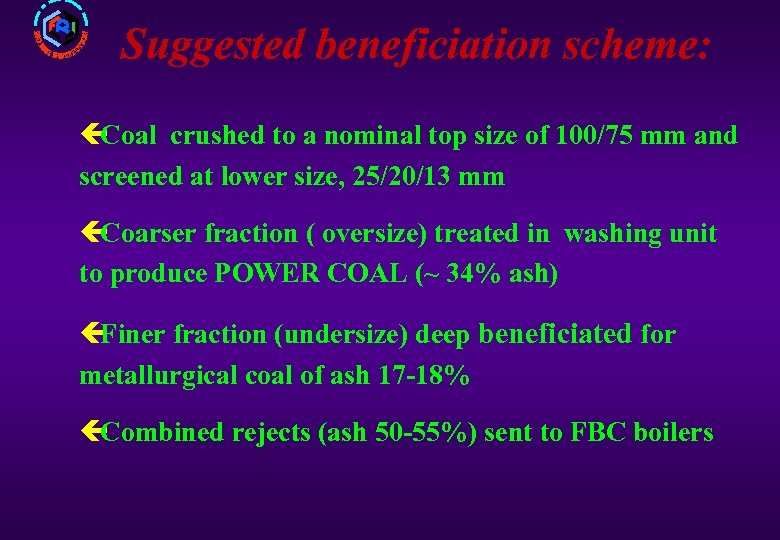 Suggested beneficiation scheme: ç Coal crushed to a nominal top size of 100/75 mm