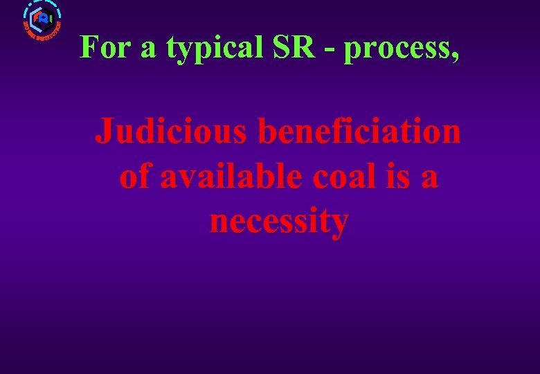 For a typical SR - process, Judicious beneficiation of available coal is a necessity
