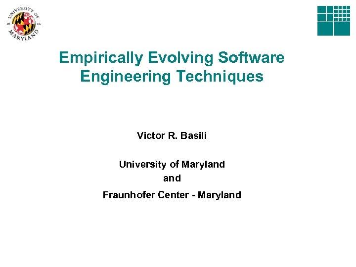 Empirically Evolving Software Engineering Techniques Victor R. Basili University of Maryland Fraunhofer Center -