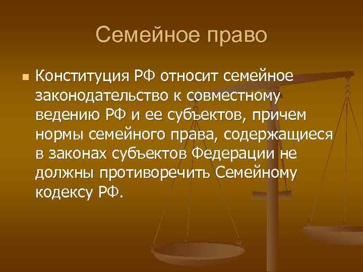 Семейное право n Конституция РФ относит семейное законодательство к совместному ведению РФ и ее