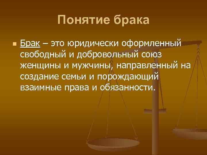 Понятие брака n Брак – это юридически оформленный свободный и добровольный союз женщины и