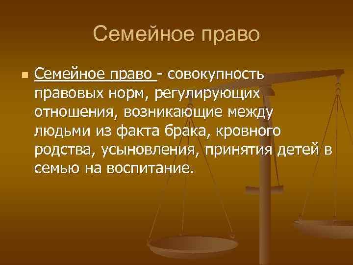 Семейное право n Семейное право - совокупность правовых норм, регулирующих отношения, возникающие между людьми
