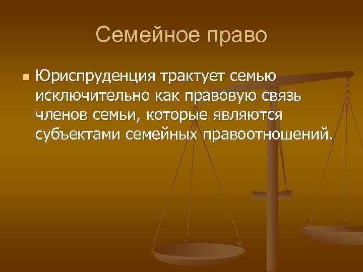 Семейное право n Юриспруденция трактует семью исключительно как правовую связь членов семьи, которые являются