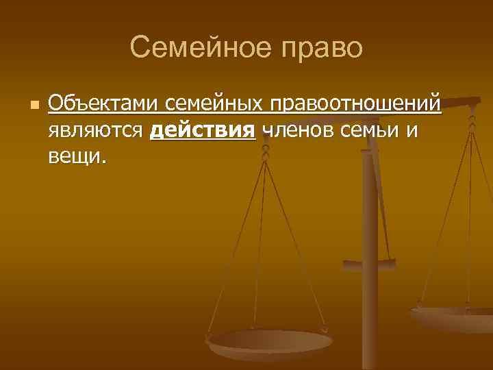 Семейное право n Объектами семейных правоотношений являются действия членов семьи и вещи.