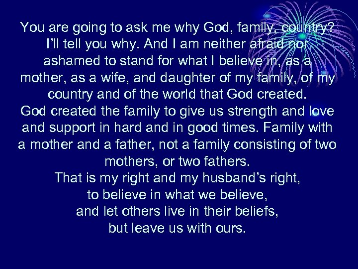 You are going to ask me why God, family, country? I'll tell you why.