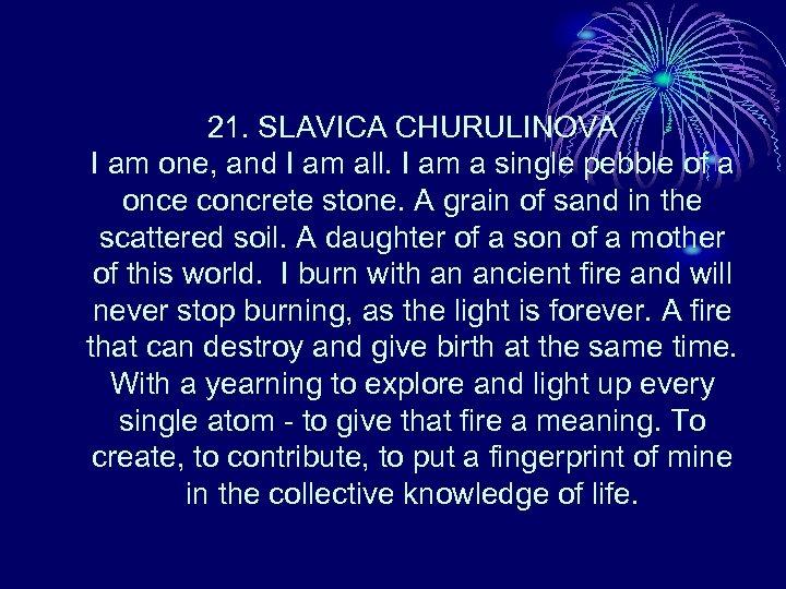 21. SLAVICA CHURULINOVA I am one, and I am all. I am a single