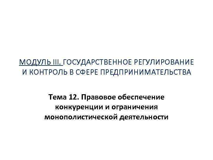 МОДУЛЬ III. ГОСУДАРСТВЕННОЕ РЕГУЛИРОВАНИЕ И КОНТРОЛЬ В СФЕРЕ ПРЕДПРИНИМАТЕЛЬСТВА Тема 12. Правовое обеспечение конкуренции