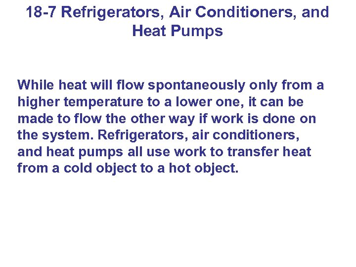 18 -7 Refrigerators, Air Conditioners, and Heat Pumps While heat will flow spontaneously only