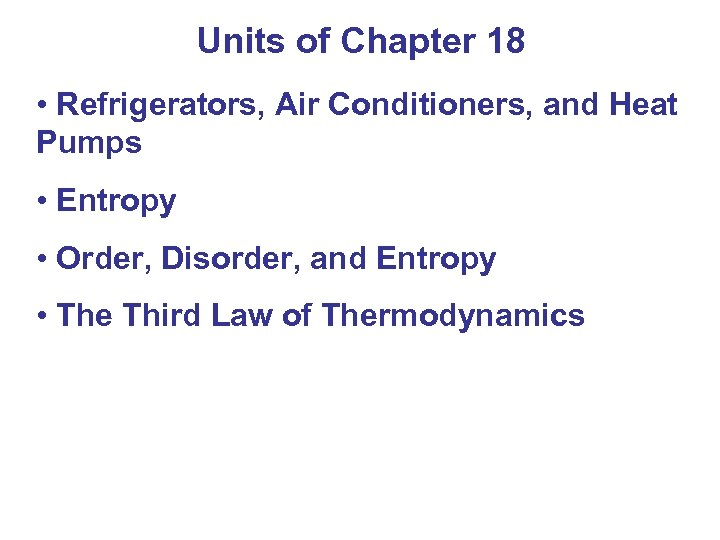 Units of Chapter 18 • Refrigerators, Air Conditioners, and Heat Pumps • Entropy •
