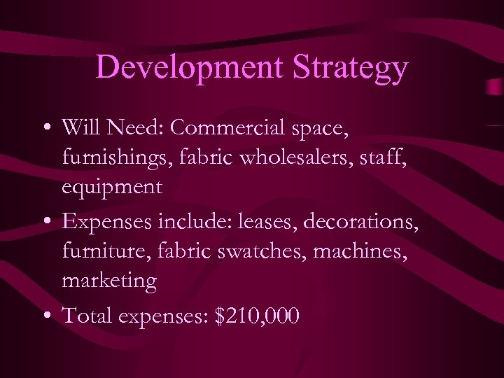 Development Strategy • Will Need: Commercial space, furnishings, fabric wholesalers, staff, equipment • Expenses