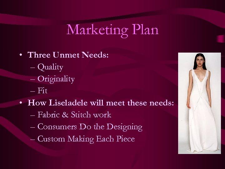 Marketing Plan • Three Unmet Needs: – Quality – Originality – Fit • How