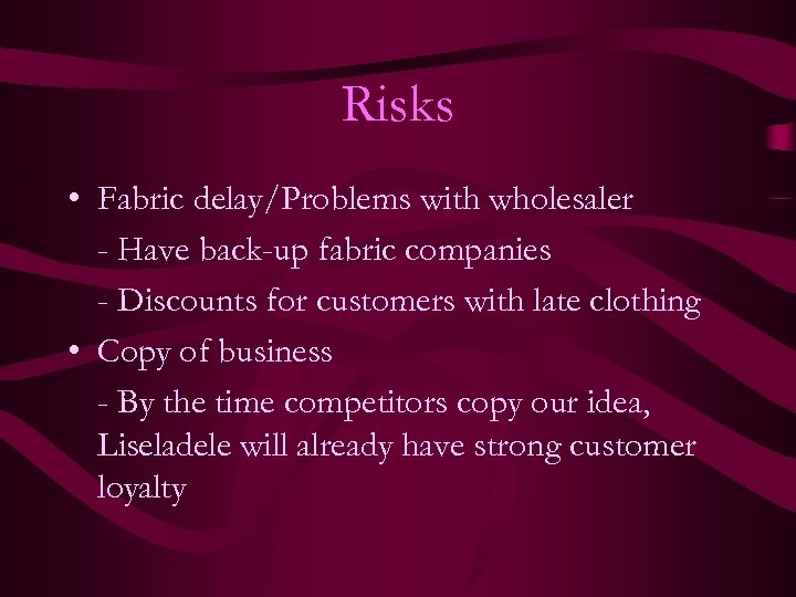 Risks • Fabric delay/Problems with wholesaler - Have back-up fabric companies - Discounts for