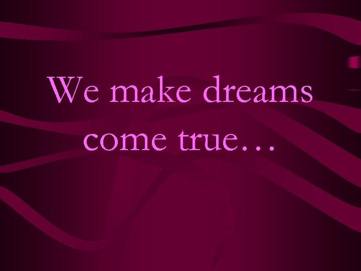 We make dreams come true…