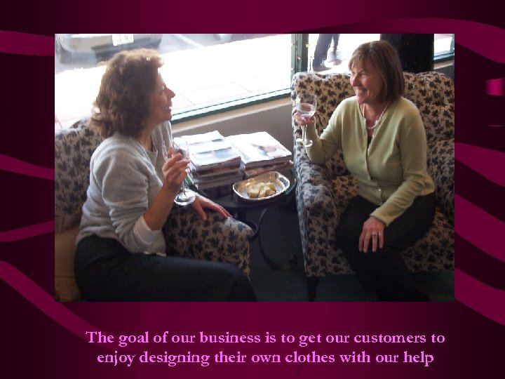 The goal of our business is to get our customers to enjoy designing their