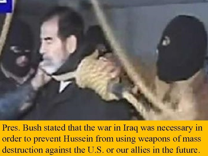 Pres. Bush stated that the war in Iraq was necessary in order to prevent