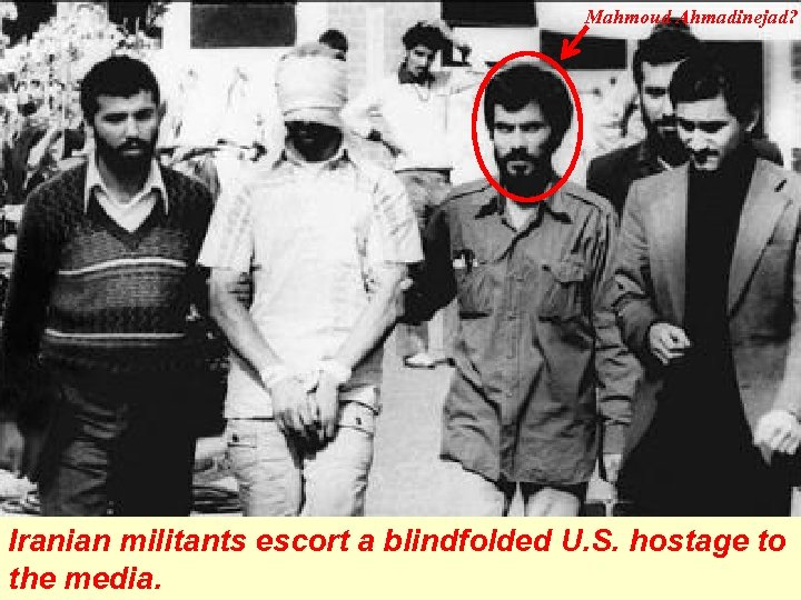 Mahmoud Ahmadinejad? Iranian militants escort a blindfolded U. S. hostage to the media.
