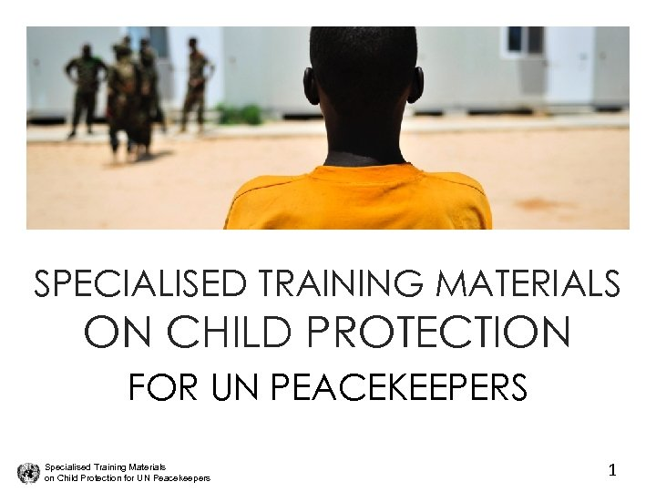 SPECIALISED TRAINING MATERIALS ON CHILD PROTECTION FOR UN PEACEKEEPERS Specialised Training Materials on Child