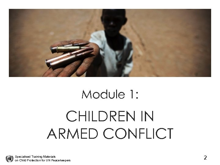 Module 1: CHILDREN IN ARMED CONFLICT Specialised Training Materials on Child Protection for UN